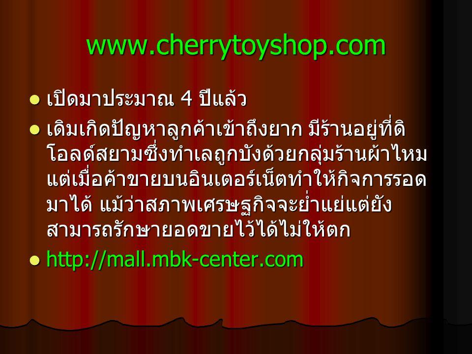 www.cherrytoyshop.com เปิดมาประมาณ 4 ปีแล้ว เปิดมาประมาณ 4 ปีแล้ว เดิม เกิดปัญหาลูกค้าเข้าถึงยาก มีร้านอยู่ที่ดิ โอลด์สยามซึ่งทำเลถูกบังด้วยกลุ่มร้านผ้าไหม แต่เมื่อค้าขายบนอินเตอร์เน็ตทำให้กิจการรอด มาได้ แม้ว่าสภาพเศรษฐกิจจะย่ำแย่แต่ยัง สามารถรักษายอดขายไว้ได้ไม่ให้ตก เดิม เกิดปัญหาลูกค้าเข้าถึงยาก มีร้านอยู่ที่ดิ โอลด์สยามซึ่งทำเลถูกบังด้วยกลุ่มร้านผ้าไหม แต่เมื่อค้าขายบนอินเตอร์เน็ตทำให้กิจการรอด มาได้ แม้ว่าสภาพเศรษฐกิจจะย่ำแย่แต่ยัง สามารถรักษายอดขายไว้ได้ไม่ให้ตก http://mall.mbk-center.com http://mall.mbk-center.com