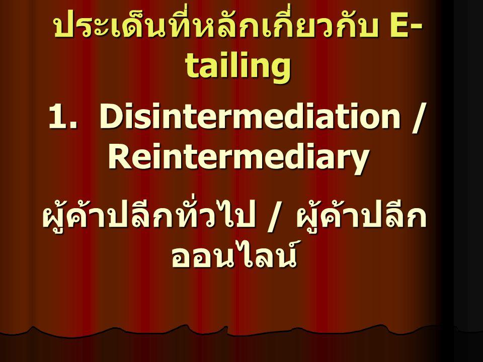 1. Disintermediation / Reintermediary ผู้ค้าปลีกทั่วไป / ผู้ค้าปลีก ออนไลน์ ประเด็นที่หลักเกี่ยวกับ E- tailing