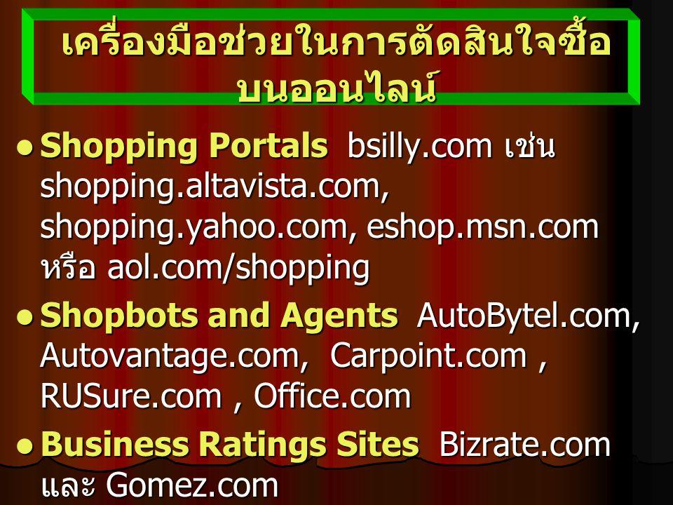 เครื่องมือช่วยในการตัดสินใจซื้อ บนออนไลน์ Shopping Portals bsilly.com เช่น shopping.altavista.com, shopping.yahoo.com, eshop.msn.com หรือ aol.com/shopping Shopping Portals bsilly.com เช่น shopping.altavista.com, shopping.yahoo.com, eshop.msn.com หรือ aol.com/shopping Shopbots and Agents AutoBytel.com, Autovantage.com, Carpoint.com, RUSure.com, Office.com Shopbots and Agents AutoBytel.com, Autovantage.com, Carpoint.com, RUSure.com, Office.com Business Ratings Sites Bizrate.com และ Gomez.com Business Ratings Sites Bizrate.com และ Gomez.com Trust Verification Sites เช่น BBBOnline หรือ Ernst and Young Trust Verification Sites เช่น BBBOnline หรือ Ernst and Young เครื่องมืออื่นๆ สำหรับนักช๊อป บริษัท escrow service เครื่องมืออื่นๆ สำหรับนักช๊อป บริษัท escrow service