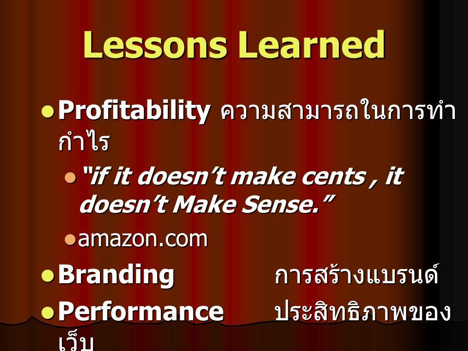 Lessons Learned Profitability ความสามารถในการทำ กำไร Profitability ความสามารถในการทำ กำไร if it doesn't make cents, it doesn't Make Sense. if it doesn't make cents, it doesn't Make Sense. amazon.com amazon.com Branding การสร้างแบรนด์ Branding การสร้างแบรนด์ Performance ประสิทธิภาพของ เว็บ Performance ประสิทธิภาพของ เว็บ Static design เว็บไซต์มีชีวิตชีวา สร้างแรงกระตุ้นให้กับลูกค้า Static design เว็บไซต์มีชีวิตชีวา สร้างแรงกระตุ้นให้กับลูกค้า
