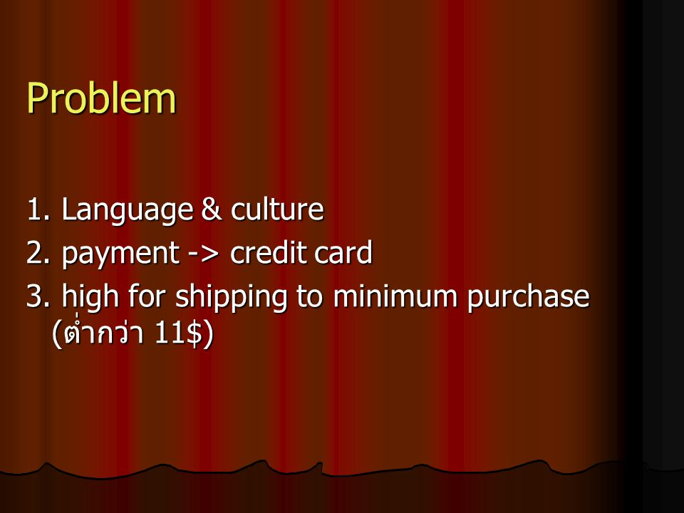 Problem 1. Language & culture 2. payment -> credit card 3. high for shipping to minimum purchase ( ต่ำกว่า 11$)