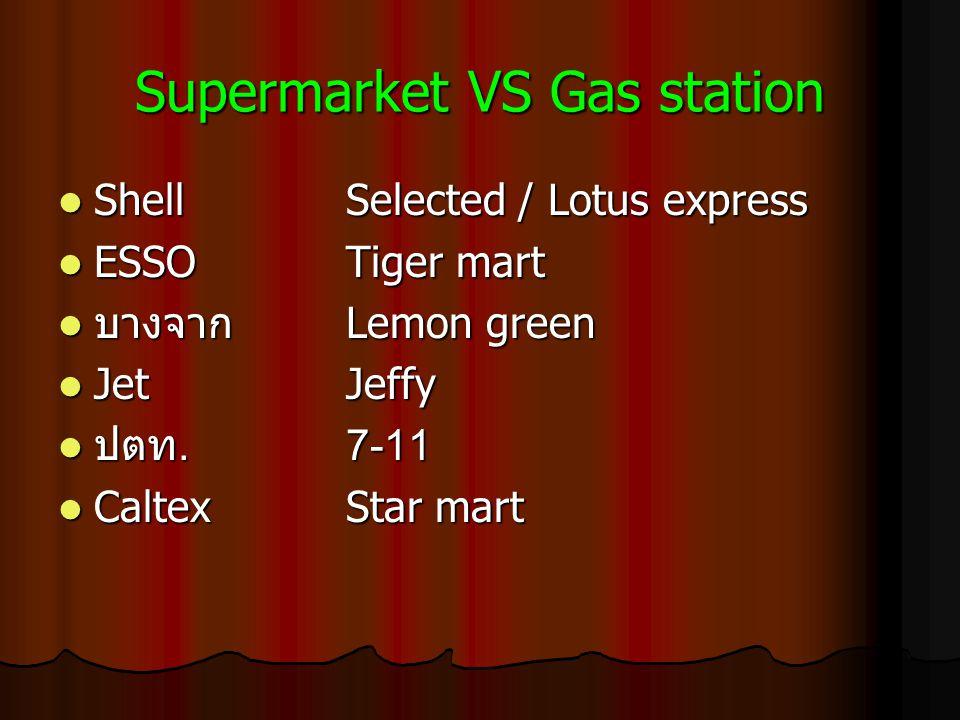 Supermarket VS Gas station ShellSelected / Lotus express ShellSelected / Lotus express ESSOTiger mart ESSOTiger mart บางจาก Lemon green บางจาก Lemon green JetJeffy JetJeffy ปตท.7-11 ปตท.7-11 Caltex Star mart Caltex Star mart