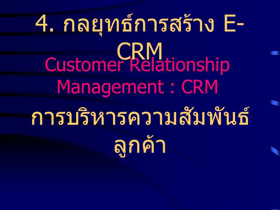 Customer Relationship Management : CRM การบริหารความสัมพันธ์ ลูกค้า 4. กลยุทธ์การสร้าง E- CRM