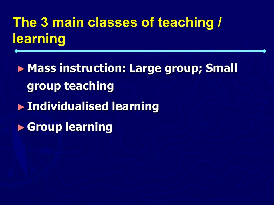 ► Mass instruction: Large group; Small group teaching ► Individualised learning ► Group learning The 3 main classes of teaching / learning