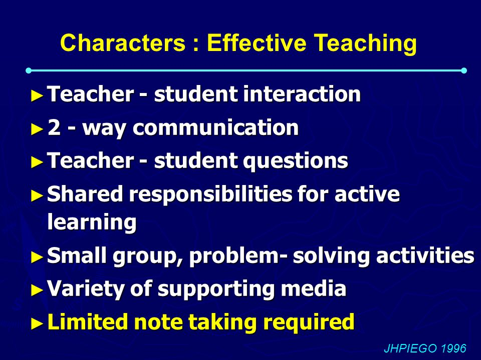 ► Teacher - student interaction ► 2 - way communication ► Teacher - student questions ► Shared responsibilities for active learning ► Small group, problem- solving activities ► Variety of supporting media ► Limited note taking required JHPIEGO 1996 Characters : Effective Teaching