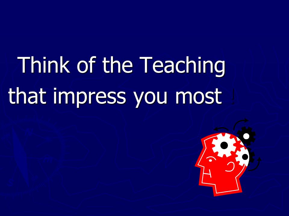 Think of the Teaching that impress you most !