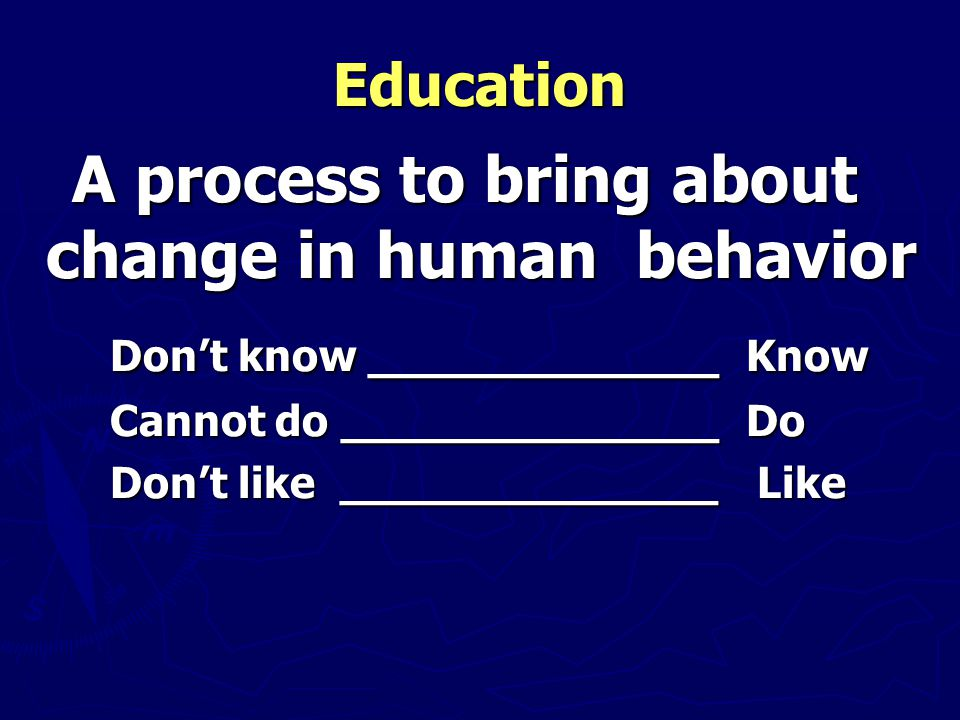 Education A process to bring about change in human behavior A process to bring about change in human behavior Don't know _____________ Know Don't know _____________ Know Cannot do ______________ Do Cannot do ______________ Do Don't like ______________ Like Don't like ______________ Like