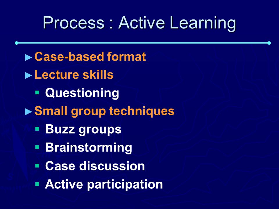 Process : Active Learning ► ► Case-based format ► ► Lecture skills   Questioning ► ► Small group techniques   Buzz groups   Brainstorming   Case discussion   Active participation