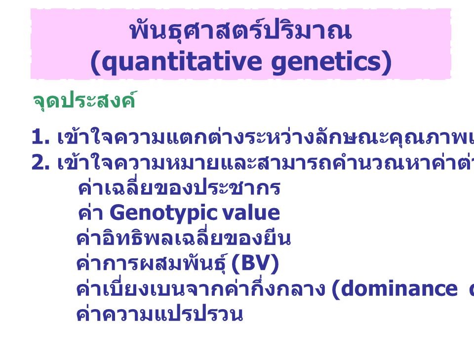 ความแปรปรวน (Variance) P = G + E  2 P =  2 G +  2 E  2 =  (X i - µ) 2 N Variance component ค่าที่มา ของ variance Phenotypic;  2 P Phenotypic value Genotypic;  2 G Genotypic value Additive;  2 A Breeding value Dominance;  2 D Dominance deviation Interaction;  2 I Interaction deviation Environmental;  2 E Environmental deviation