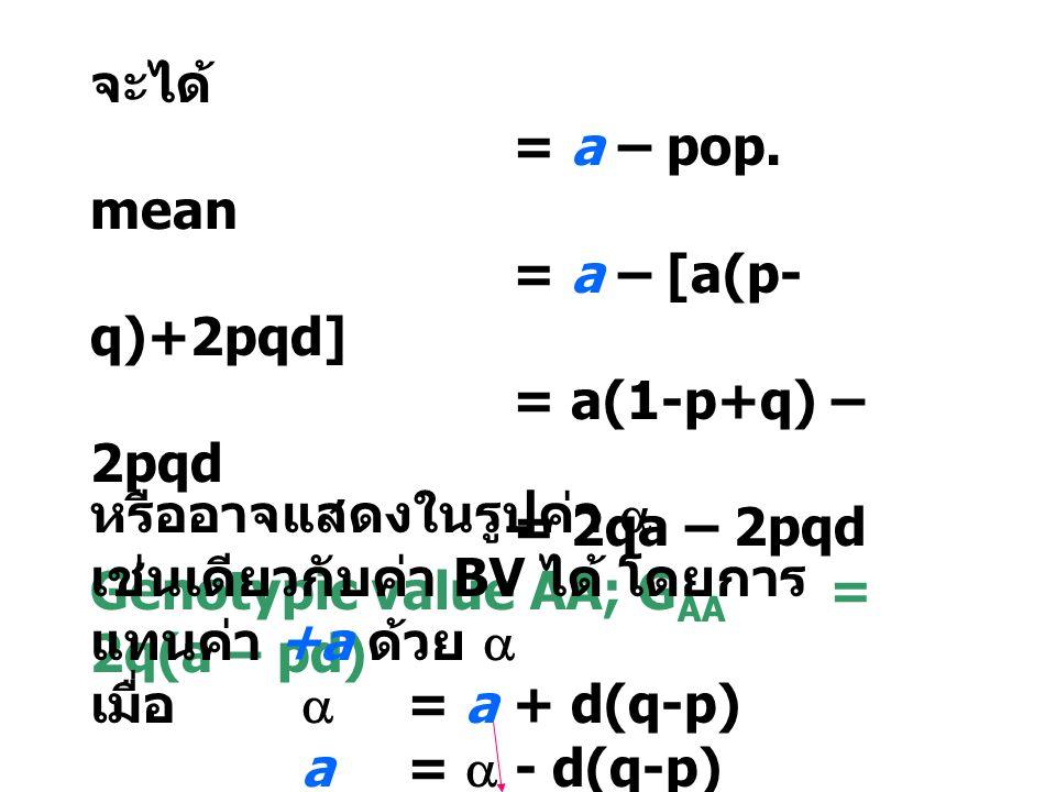 จะได้ = a – pop. mean = a – [a(p- q)+2pqd] = a(1-p+q) – 2pqd = 2qa – 2pqd Genotypic value AA; G AA = 2q(a – pd) หรืออาจแสดงในรูปค่า  เช่นเดียวกับค่า