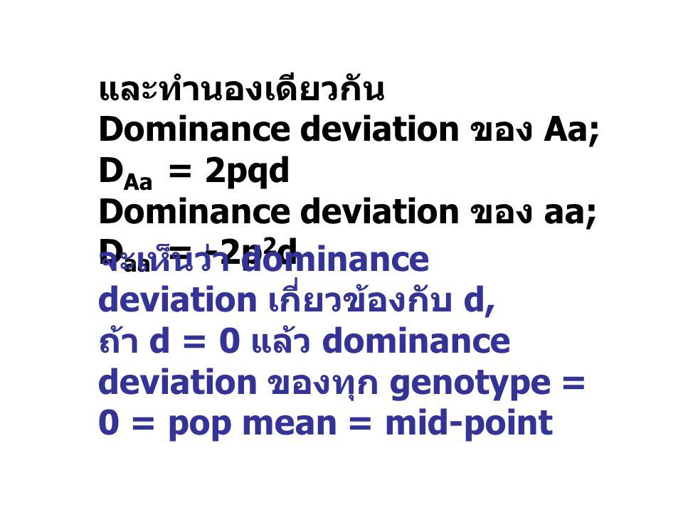 และทำนองเดียวกัน Dominance deviation ของ Aa; D Aa = 2pqd Dominance deviation ของ aa; D aa = -2p 2 d จะเห็นว่า dominance deviation เกี่ยวข้องกับ d, ถ้า
