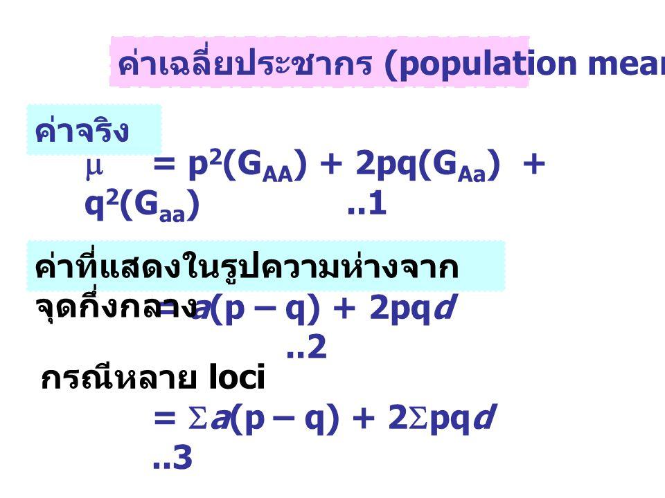 ค่าเฉลี่ยประชากร (population mean,  )  = p 2 (G AA ) + 2pq(G Aa ) + q 2 (G aa )..1 = a(p – q) + 2pqd..2 กรณีหลาย loci =  a(p – q) + 2  pqd..3 ค่าจ