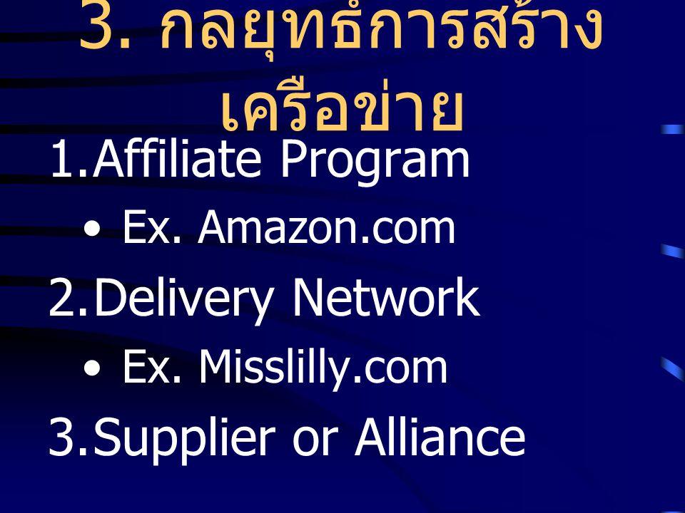 3. กลยุทธ์การสร้าง เครือข่าย 1.Affiliate Program Ex. Amazon.com 2.Delivery Network Ex. Misslilly.com 3.Supplier or Alliance