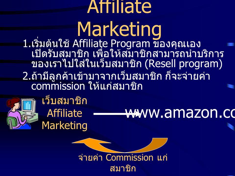 Affiliate Marketing 1. เริ่มต้นใช้ Affiliate Program ของคุณเอง เปิดรับสมาชิก เพื่อให้สมาชิกสามารถนำบริการ ของเราไปใส่ในเว็บสมาชิก (Resell program) 2.