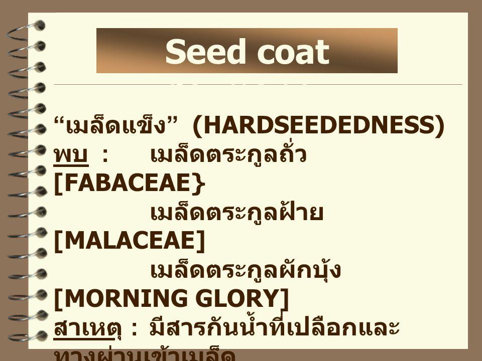 เมล็ดแข็ง (HARDSEEDEDNESS) พบ : เมล็ดตระกูลถั่ว [FABACEAE} เมล็ดตระกูลฝ้าย [MALACEAE] เมล็ดตระกูลผักบุ้ง [MORNING GLORY] สาเหตุ : มีสารกันน้ำที่เปลือกและ ทางผ่านเข้าเมล็ด - HILAR FISSURE Seed coat dormancy