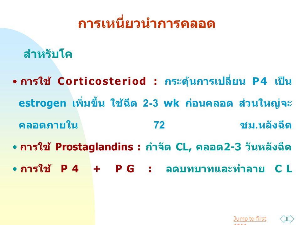 Jump to first page การเหนี่ยวนำการคลอด สำหรับโค การใช้ Corticosteriod : กระตุ้นการเปลี่ยน P4 เป็น estrogen เพิ่มขึ้น ใช้ฉีด 2-3 wk ก่อนคลอด ส่วนใหญ่จะ คลอดภายใน 72 ชม.หลังฉีด การใช้ Prostaglandins : กำจัด CL, คลอด2-3 วันหลังฉีด การใช้ P4 + PG : ลดบทบาทและทำลาย CL
