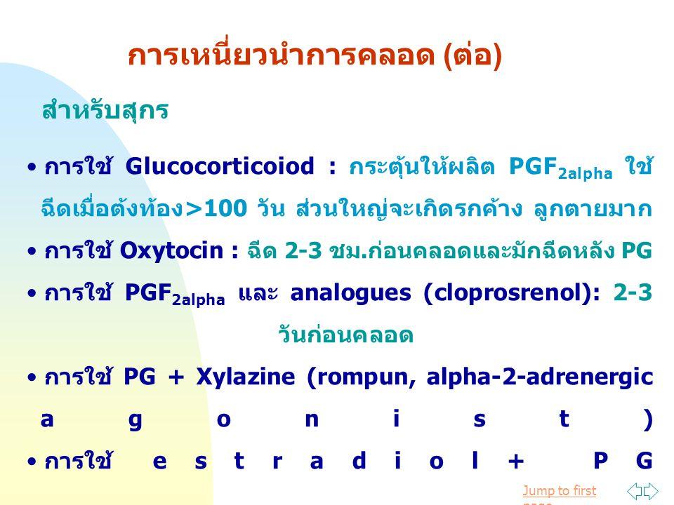 Jump to first page การเหนี่ยวนำการคลอด (ต่อ) สำหรับสุกร การใช้ Glucocorticoiod : กระตุ้นให้ผลิต PGF 2alpha ใช้ ฉีดเมื่อต้งท้อง>100 วัน ส่วนใหญ่จะเกิดรกค้าง ลูกตายมาก การใช้ Oxytocin : ฉีด 2-3 ชม.ก่อนคลอดและมักฉีดหลัง PG การใช้ PGF 2alpha และ analogues (cloprosrenol): 2-3 วันก่อนคลอด การใช้ PG + Xylazine (rompun, alpha-2-adrenergic agonist) การใช้ estradiol+ PG