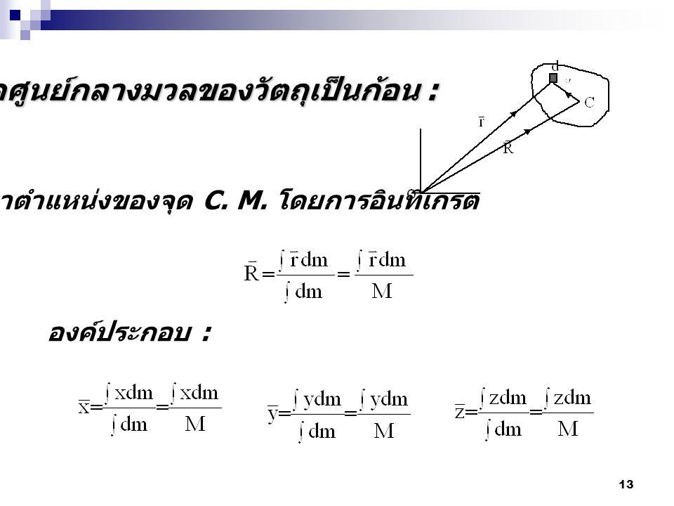 13 จุดศูนย์กลางมวลของวัตถุเป็นก้อน : หาตำแหน่งของจุด C. M. โดยการอินทิเกรต องค์ประกอบ :