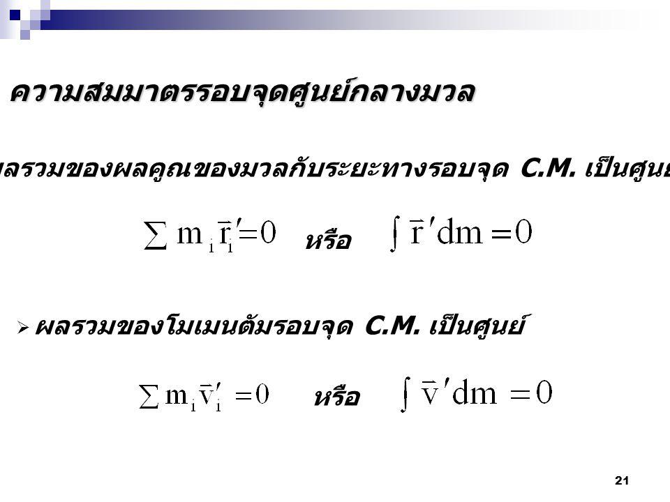 21 ความสมมาตรรอบจุดศูนย์กลางมวล  ผลรวมของผลคูณของมวลกับระยะทางรอบจุด C.M. เป็นศูนย์  ผลรวมของโมเมนตัมรอบจุด C.M. เป็นศูนย์ หรือ