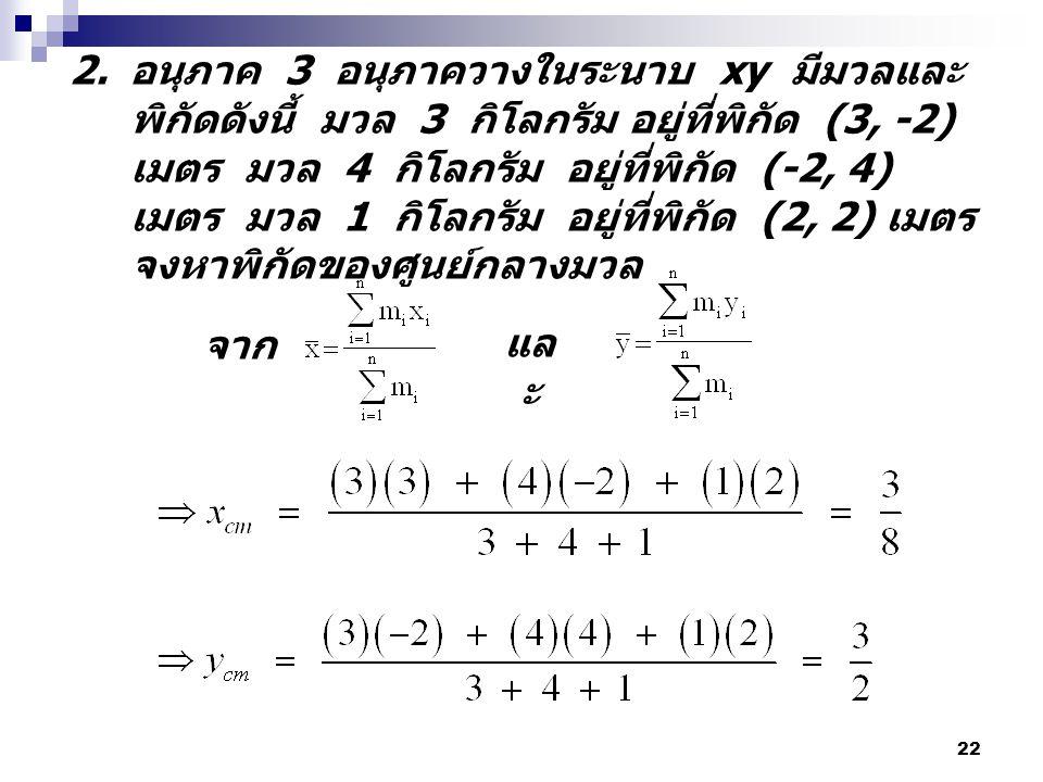 22 2. อนุภาค 3 อนุภาควางในระนาบ xy มีมวลและ พิกัดดังนี้ มวล 3 กิโลกรัม อยู่ที่พิกัด (3, -2) เมตร มวล 4 กิโลกรัม อยู่ที่พิกัด (-2, 4) เมตร มวล 1 กิโลกร