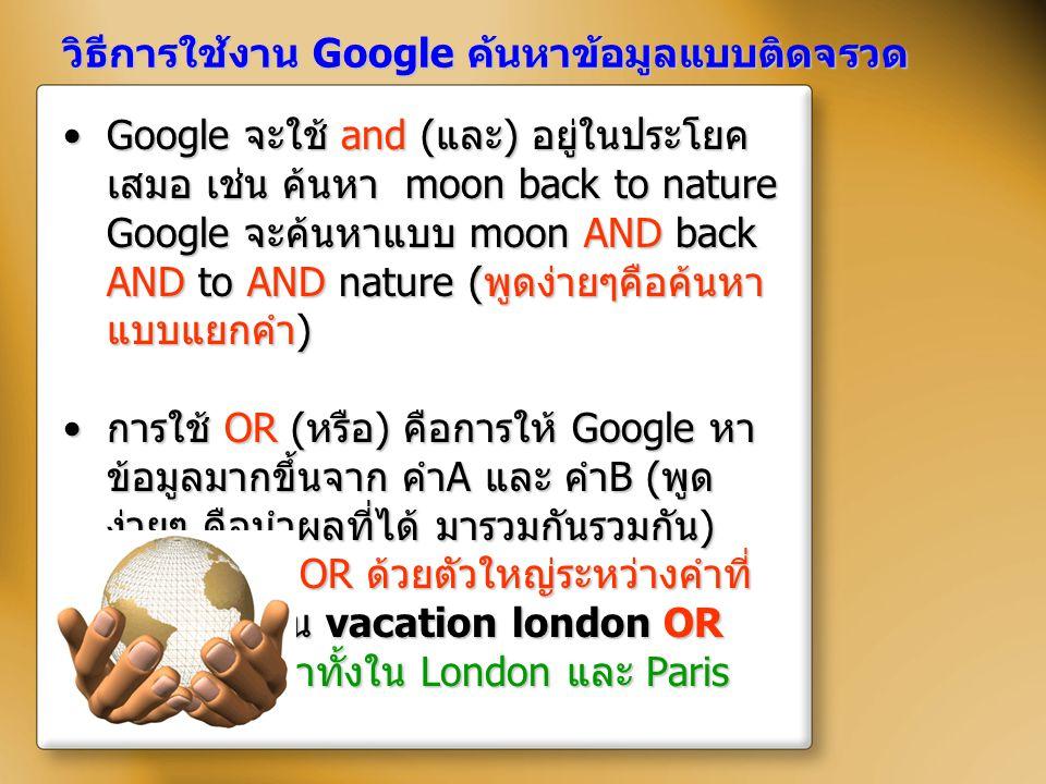 วิธีการใช้งาน Google ค้นหาข้อมูลแบบติดจรวด Google จะใช้ and ( และ ) อยู่ในประโยค เสมอ เช่น ค้นหา moon back to nature Google จะค้นหาแบบ moon AND back A