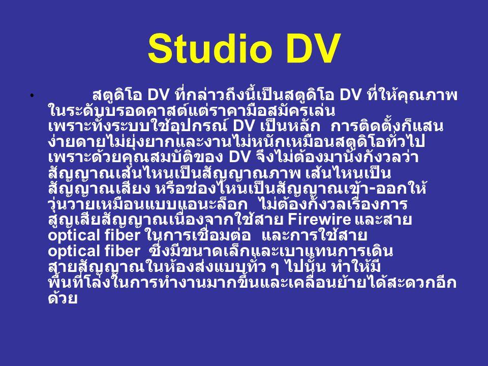 Studio DV สตูดิโอ DV ที่กล่าวถึงนี้เป็นสตูดิโอ DV ที่ให้คุณภาพ ในระดับบรอดคาสต์แต่ราคามือสมัครเล่น เพราะทั้งระบบใช้อุปกรณ์ DV เป็นหลัก การติดตั้งก็แสน