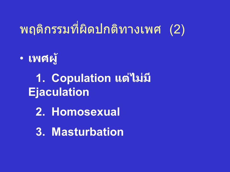 พฤติกรรมที่ผิดปกติทางเพศ (2) เพศผู้ 1. Copulation แต่ไม่มี Ejaculation 2. Homosexual 3. Masturbation