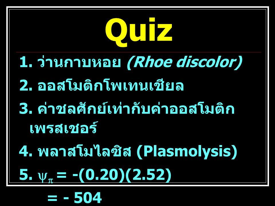 Quiz 1. ว่านกาบหอย (Rhoe discolor) 2. ออสโมติกโพเทนเชียล 3. ค่าชลศักย์เท่ากับค่าออสโมติก เพรสเชอร์ 4. พลาสโมไลซิส (Plasmolysis) 5.   = -(0.20)(2.52)