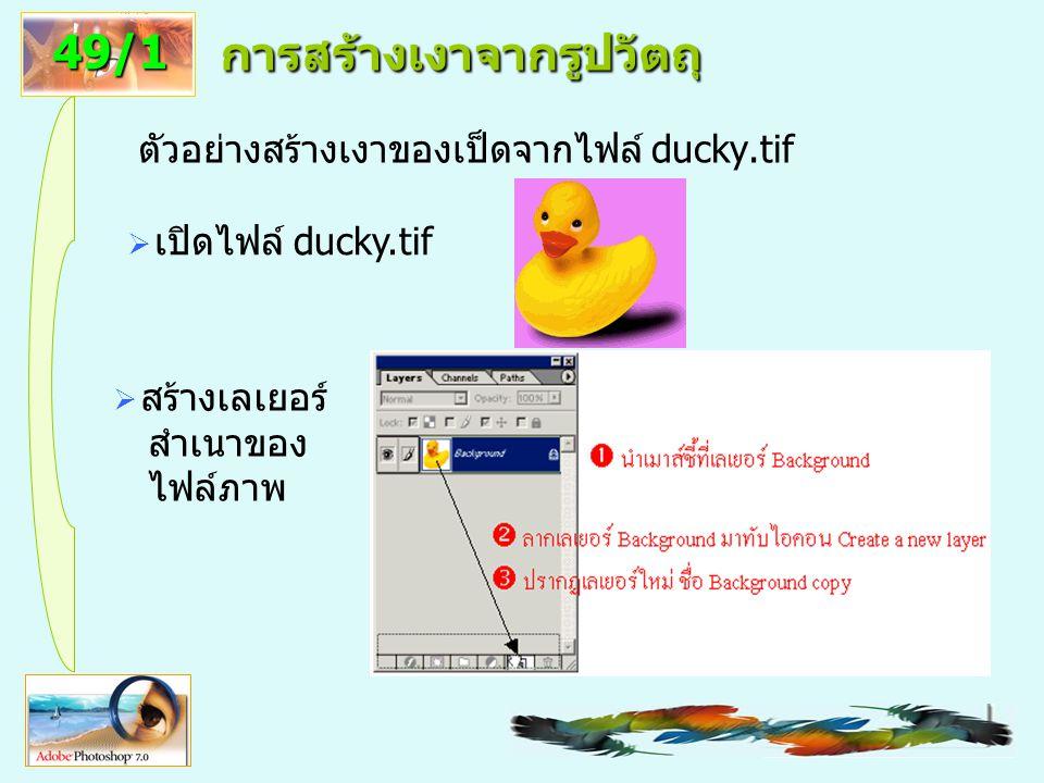 1 การสร้างเงาจากรูปวัตถุ ตัวอย่างสร้างเงาของเป็ดจากไฟล์ ducky.tif 49/1  เปิดไฟล์ ducky.tif  สร้างเลเยอร์ สำเนาของ ไฟล์ภาพ