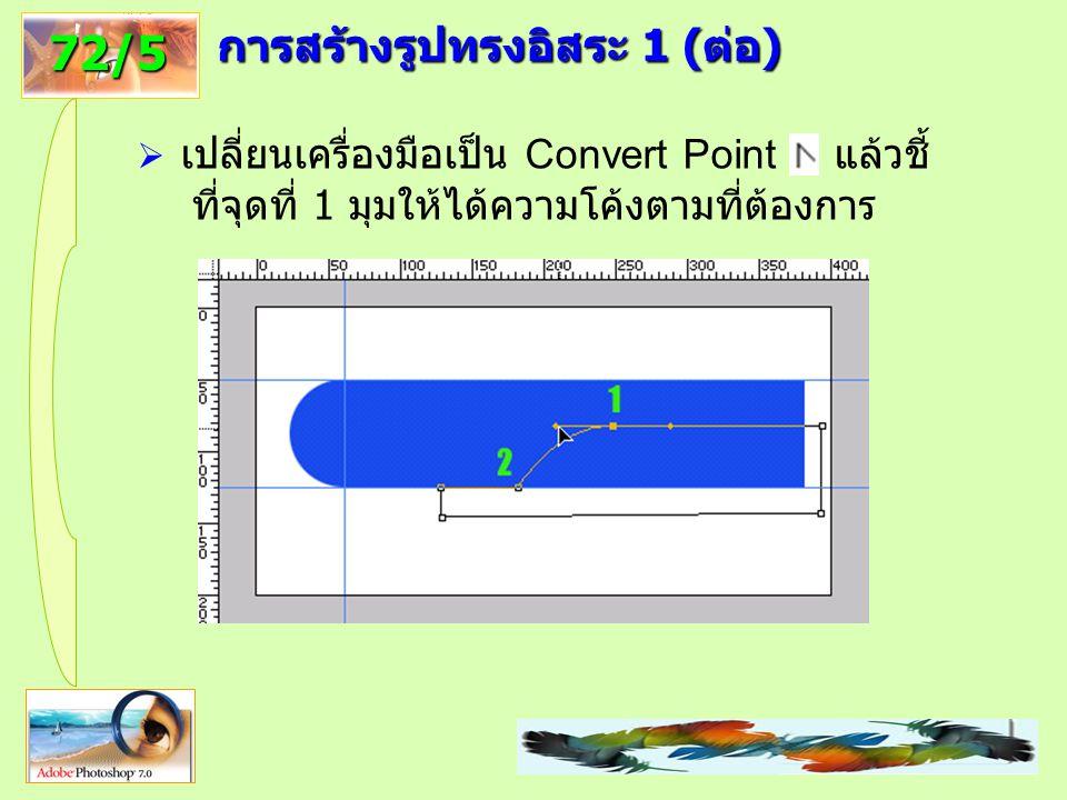 100 72/5 การสร้างรูปทรงอิสระ 1 (ต่อ)  เปลี่ยนเครื่องมือเป็น Convert Point แล้วชี้ ที่จุดที่ 1 มุมให้ได้ความโค้งตามที่ต้องการ