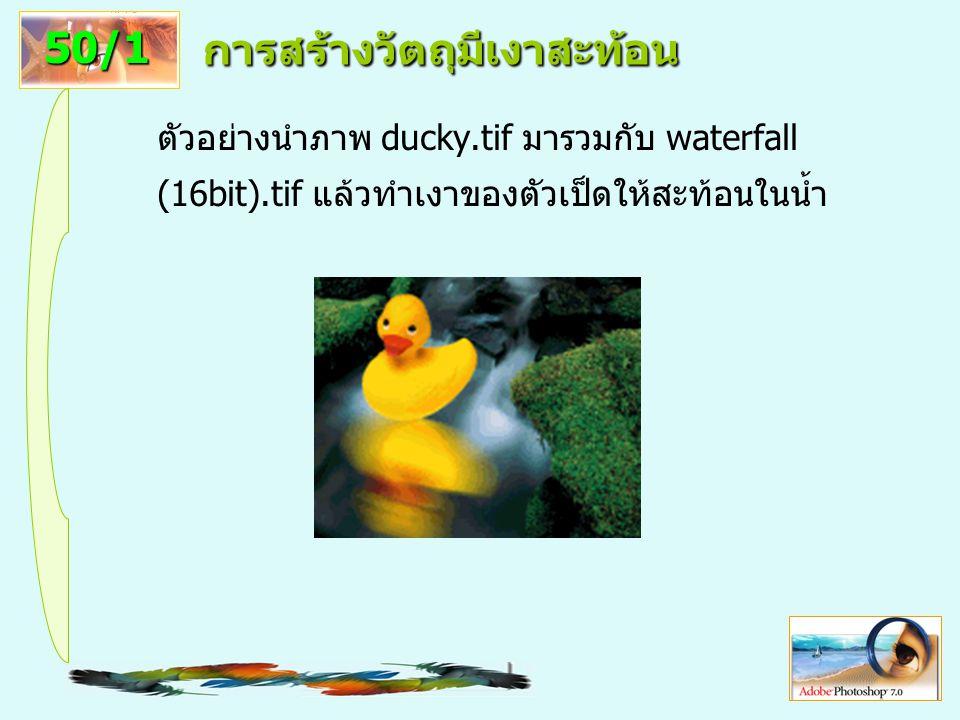 11 การสร้างวัตถุมีเงาสะท้อน ตัวอย่างนำภาพ ducky.tif มารวมกับ waterfall (16bit).tif แล้วทำเงาของตัวเป็ดให้สะท้อนในน้ำ 50/1