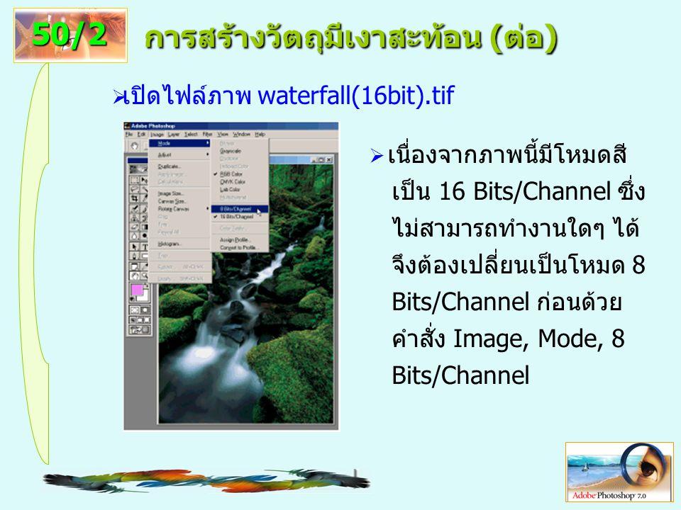12 การสร้างวัตถุมีเงาสะท้อน (ต่อ)  เปิดไฟล์ภาพ waterfall(16bit).tif 50/2  เนื่องจากภาพนี้มีโหมดสี เป็น 16 Bits/Channel ซึ่ง ไม่สามารถทำงานใดๆ ได้ จึงต้องเปลี่ยนเป็นโหมด 8 Bits/Channel ก่อนด้วย คำสั่ง Image, Mode, 8 Bits/Channel