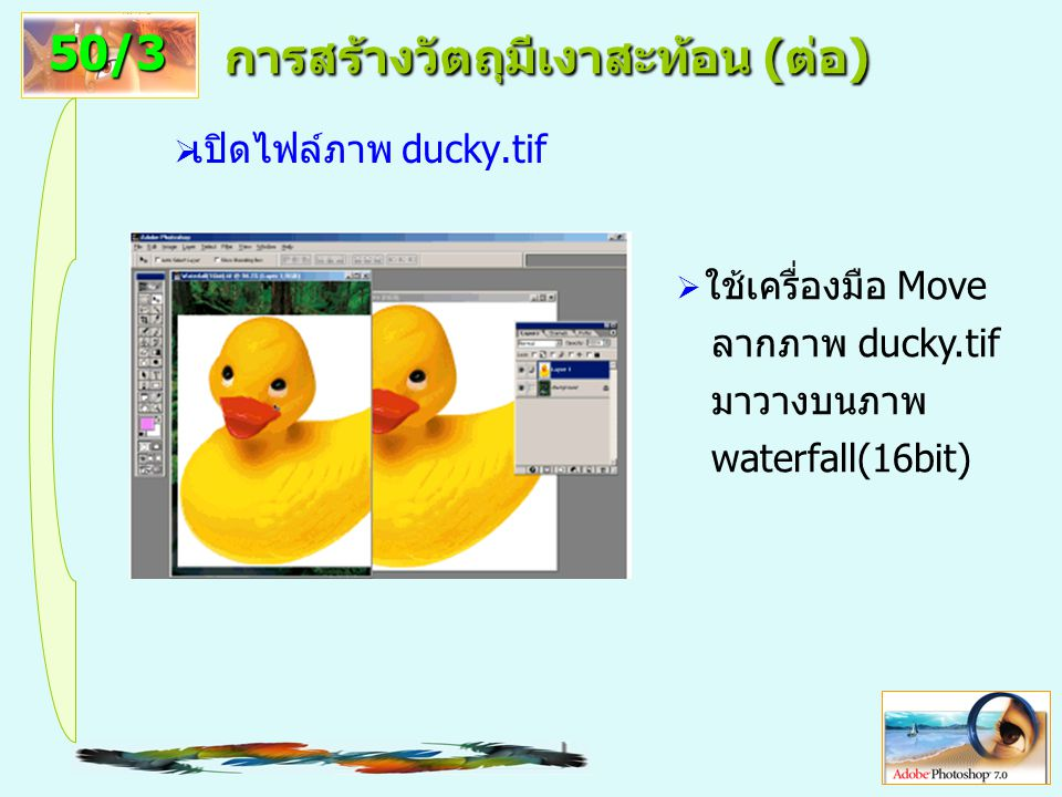 13 การสร้างวัตถุมีเงาสะท้อน (ต่อ)  เปิดไฟล์ภาพ ducky.tif 50/3  ใช้เครื่องมือ Move ลากภาพ ducky.tif มาวางบนภาพ waterfall(16bit)