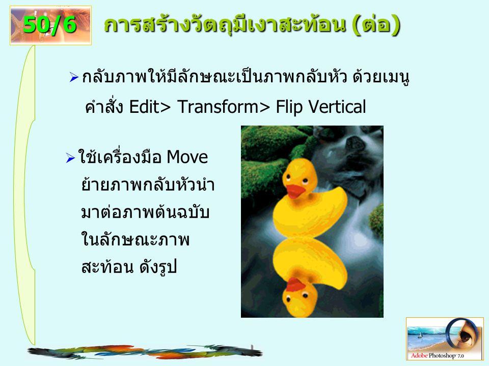 16 การสร้างวัตถุมีเงาสะท้อน (ต่อ)  กลับภาพให้มีลักษณะเป็นภาพกลับหัว ด้วยเมนู คำสั่ง Edit> Transform> Flip Vertical 50/6  ใช้เครื่องมือ Move ย้ายภาพกลับหัวนำ มาต่อภาพต้นฉบับ ในลักษณะภาพ สะท้อน ดังรูป