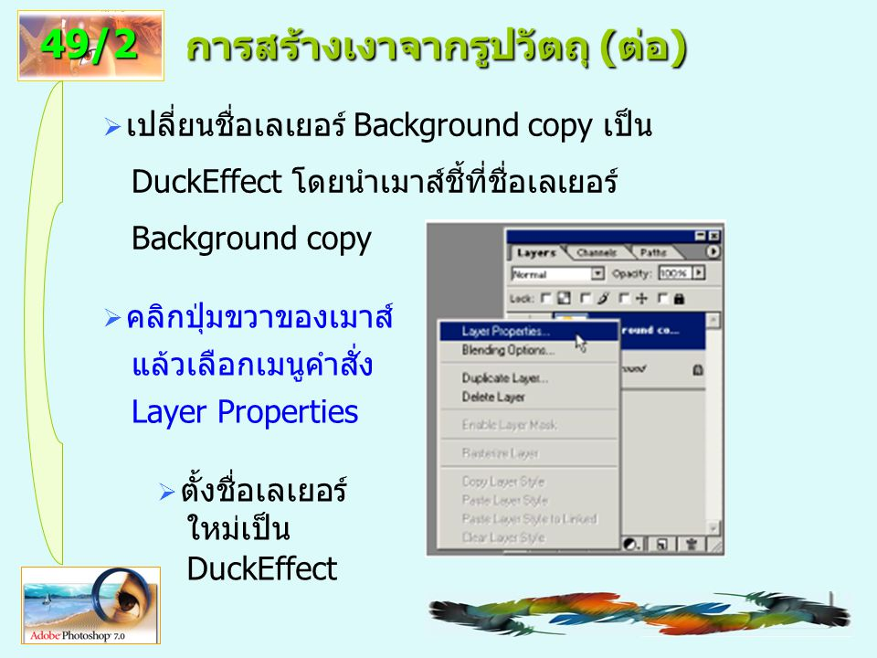 2 การสร้างเงาจากรูปวัตถุ ( ต่อ )  เปลี่ยนชื่อเลเยอร์ Background copy เป็น DuckEffect โดยนำเมาส์ชี้ที่ชื่อเลเยอร์ Background copy 49/2  ตั้งชื่อเลเยอร์ ใหม่เป็น DuckEffect  คลิกปุ่มขวาของเมาส์ แล้วเลือกเมนูคำสั่ง Layer Properties