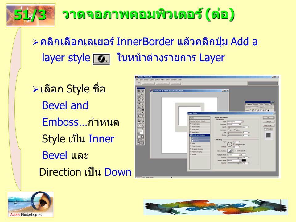 20 วาดจอภาพคอมพิวเตอร์ (ต่อ) 51/3  คลิกเลือกเลเยอร์ InnerBorder แล้วคลิกปุ่ม Add a layer style ในหน้าต่างรายการ Layer  เลือก Style ชื่อ Bevel and Emboss…กำหนด Style เป็น Inner Bevel และ Direction เป็น Down