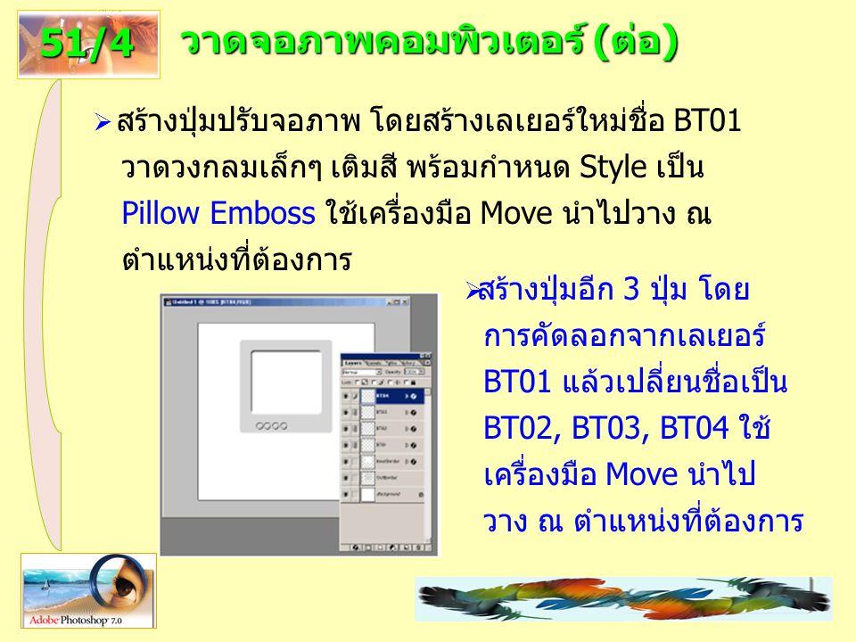 21 วาดจอภาพคอมพิวเตอร์ (ต่อ) 51/4  สร้างปุ่มปรับจอภาพ โดยสร้างเลเยอร์ใหม่ชื่อ BT01 วาดวงกลมเล็กๆ เติมสี พร้อมกำหนด Style เป็น Pillow Emboss ใช้เครื่องมือ Move นำไปวาง ณ ตำแหน่งที่ต้องการ  สร้างปุ่มอีก 3 ปุ่ม โดย การคัดลอกจากเลเยอร์ BT01 แล้วเปลี่ยนชื่อเป็น BT02, BT03, BT04 ใช้ เครื่องมือ Move นำไป วาง ณ ตำแหน่งที่ต้องการ