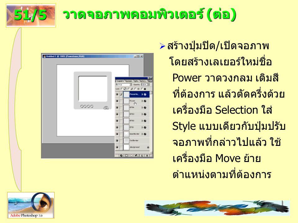 22 วาดจอภาพคอมพิวเตอร์ (ต่อ) 51/5  สร้างปุ่มปิด/เปิดจอภาพ โดยสร้างเลเยอร์ใหม่ชื่อ Power วาดวงกลม เติมสี ที่ต้องการ แล้วตัดครึ่งด้วย เครื่องมือ Selection ใส่ Style แบบเดียวกับปุ่มปรับ จอภาพที่กล่าวไปแล้ว ใช้ เครื่องมือ Move ย้าย ตำแหน่งตามที่ต้องการ