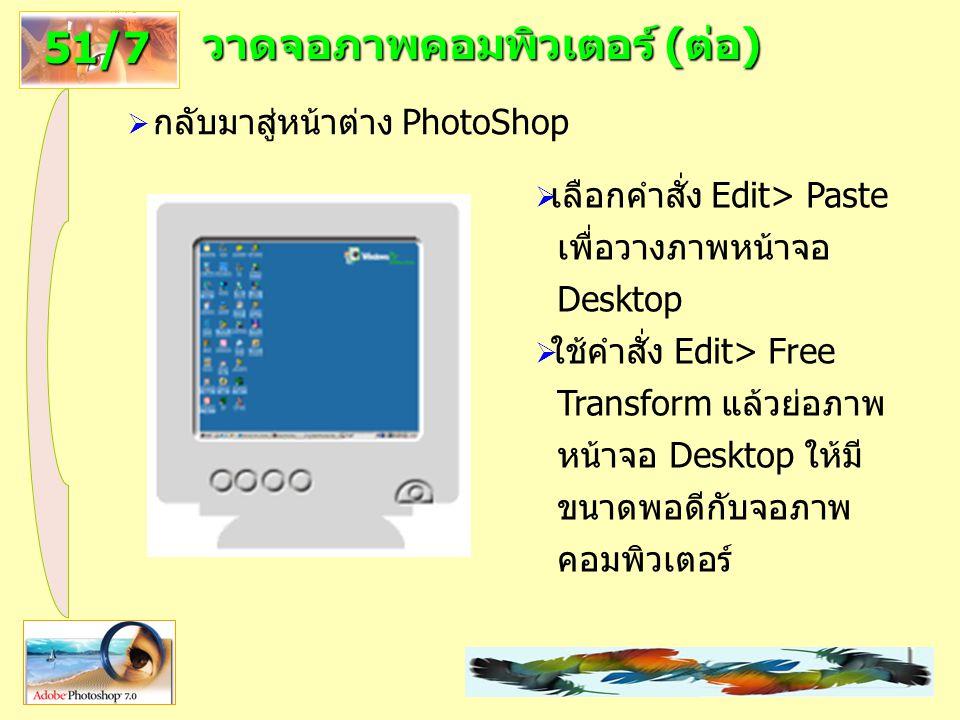 24 วาดจอภาพคอมพิวเตอร์ (ต่อ) 51/7  กลับมาสู่หน้าต่าง PhotoShop  เลือกคำสั่ง Edit> Paste เพื่อวางภาพหน้าจอ Desktop  ใช้คำสั่ง Edit> Free Transform แล้วย่อภาพ หน้าจอ Desktop ให้มี ขนาดพอดีกับจอภาพ คอมพิวเตอร์