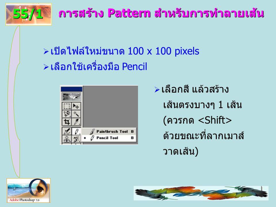 37 การสร้าง Pattern สำหรับการทำลายเส้น 55/1  เปิดไฟล์ใหม่ขนาด 100 x 100 pixels  เลือกใช้เครื่องมือ Pencil  เลือกสี แล้วสร้าง เส้นตรงบางๆ 1 เส้น (ควรกด ด้วยขณะที่ลากเมาส์ วาดเส้น)