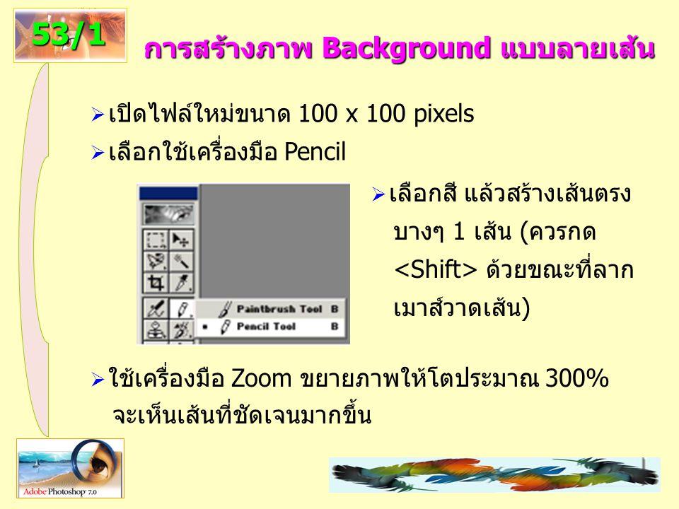39 การสร้างภาพ Background แบบลายเส้น 53/1  เปิดไฟล์ใหม่ขนาด 100 x 100 pixels  เลือกใช้เครื่องมือ Pencil  เลือกสี แล้วสร้างเส้นตรง บางๆ 1 เส้น (ควรกด ด้วยขณะที่ลาก เมาส์วาดเส้น)  ใช้เครื่องมือ Zoom ขยายภาพให้โตประมาณ 300% จะเห็นเส้นที่ชัดเจนมากขึ้น