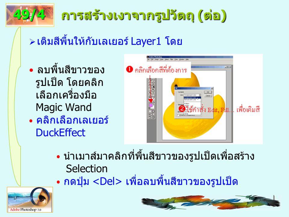 15 การสร้างวัตถุมีเงาสะท้อน (ต่อ)  ย้ายภาพเป็ดไปไว้ ณ ตำแหน่งที่ต้องการด้วย เครื่องมือ Move  เลือกพื้นสีขาวของภาพเป็ด ด้วยเครื่องมือ Magic Wand แล้วลบทิ้งด้วยปุ่ม  ปิด Selection ด้วยคำสั่ง Select> Deselect  สำเนาภาพเป็ดเป็นอีกเลเยอร์ โดยลากเลเยอร์ ภาพเป็ดมาทับไอคอน Create a new layer 50/5
