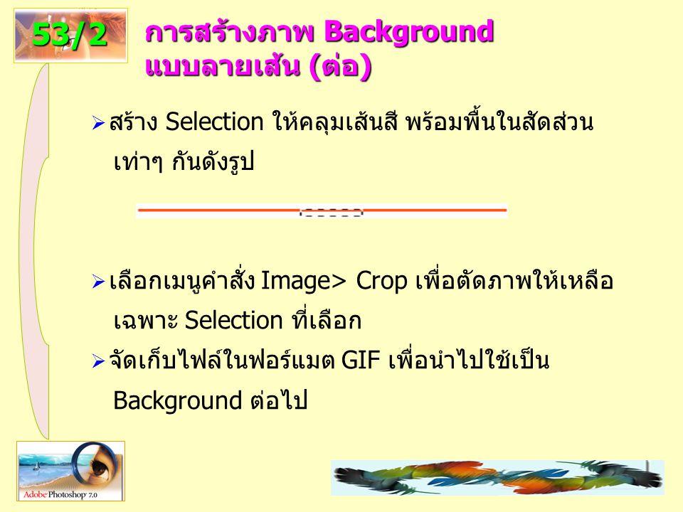 40 การสร้างภาพ Background แบบลายเส้น (ต่อ) 53/2  สร้าง Selection ให้คลุมเส้นสี พร้อมพื้นในสัดส่วน เท่าๆ กันดังรูป  เลือกเมนูคำสั่ง Image> Crop เพื่อตัดภาพให้เหลือ เฉพาะ Selection ที่เลือก  จัดเก็บไฟล์ในฟอร์แมต GIF เพื่อนำไปใช้เป็น Background ต่อไป