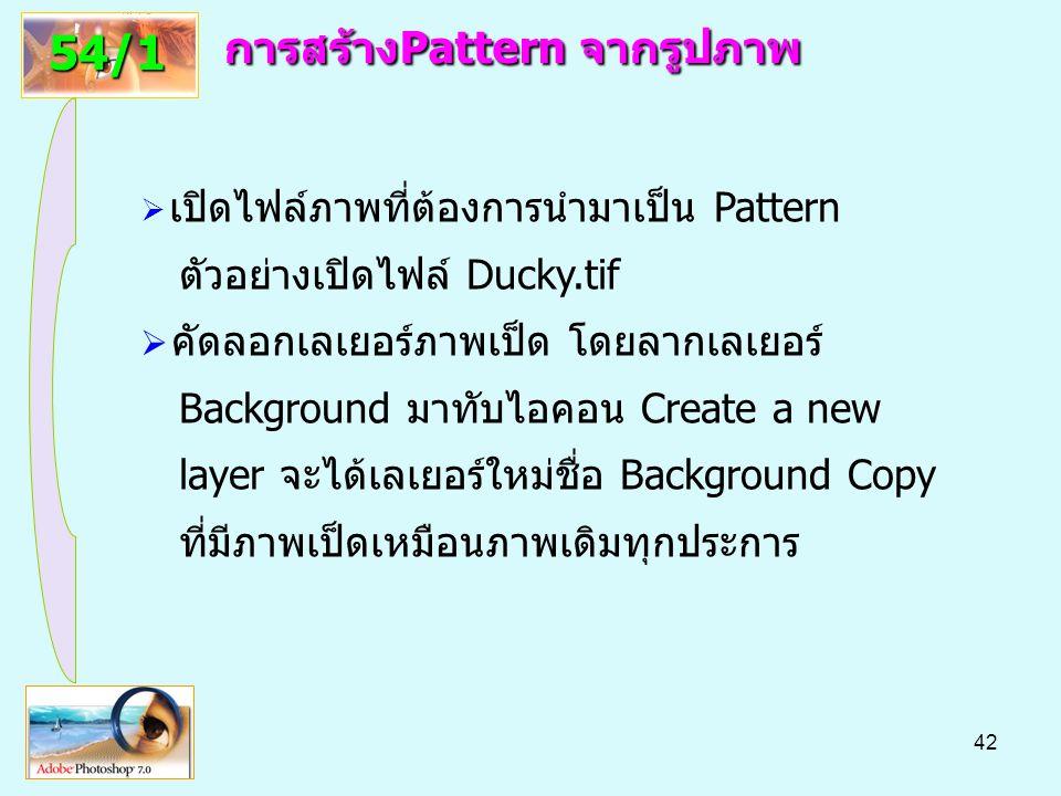42 การสร้างPattern จากรูปภาพ 54/1  เปิดไฟล์ภาพที่ต้องการนำมาเป็น Pattern ตัวอย่างเปิดไฟล์ Ducky.tif  คัดลอกเลเยอร์ภาพเป็ด โดยลากเลเยอร์ Background มาทับไอคอน Create a new layer จะได้เลเยอร์ใหม่ชื่อ Background Copy ที่มีภาพเป็ดเหมือนภาพเดิมทุกประการ