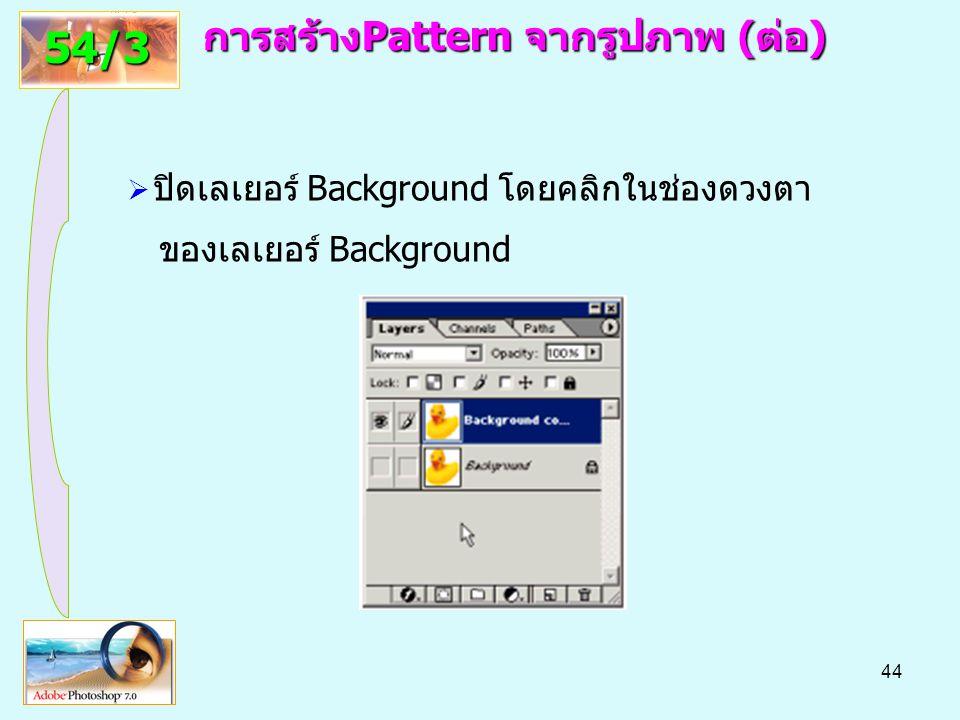 44 การสร้างPattern จากรูปภาพ(ต่อ) การสร้างPattern จากรูปภาพ (ต่อ) 54/3  ปิดเลเยอร์ Background โดยคลิกในช่องดวงตา ของเลเยอร์ Background