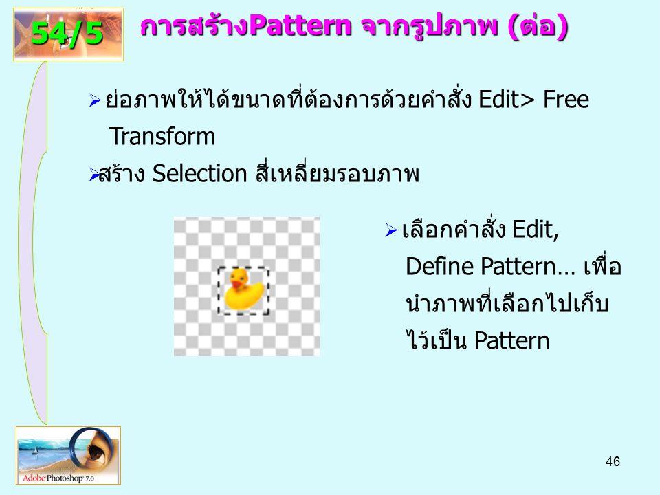 46 การสร้างPattern จากรูปภาพ(ต่อ) การสร้างPattern จากรูปภาพ (ต่อ) 54/5  ย่อภาพให้ได้ขนาดที่ต้องการด้วยคำสั่ง Edit> Free Transform  สร้าง Selection สี่เหลี่ยมรอบภาพ  เลือกคำสั่ง Edit, Define Pattern… เพื่อ นำภาพที่เลือกไปเก็บ ไว้เป็น Pattern