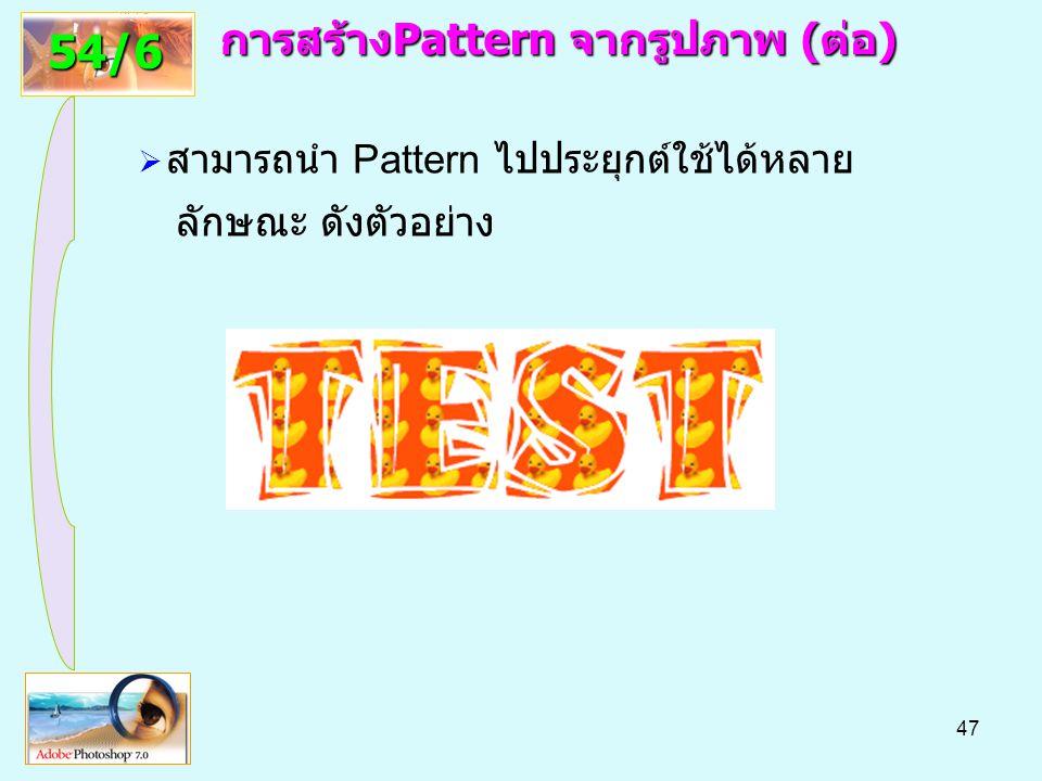 47 การสร้างPattern จากรูปภาพ(ต่อ) การสร้างPattern จากรูปภาพ (ต่อ) 54/6  สามารถนำ Pattern ไปประยุกต์ใช้ได้หลาย ลักษณะ ดังตัวอย่าง
