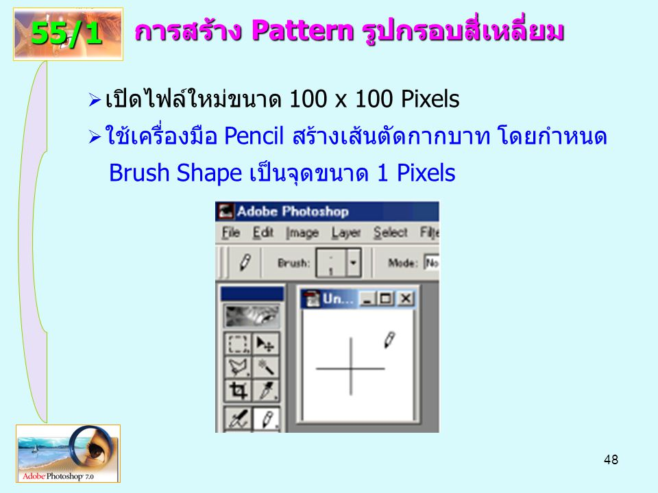 48 การสร้าง Pattern รูปกรอบสี่เหลี่ยม 55/1  เปิดไฟล์ใหม่ขนาด 100 x 100 Pixels  ใช้เครื่องมือ Pencil สร้างเส้นตัดกากบาท โดยกำหนด Brush Shape เป็นจุดขนาด 1 Pixels