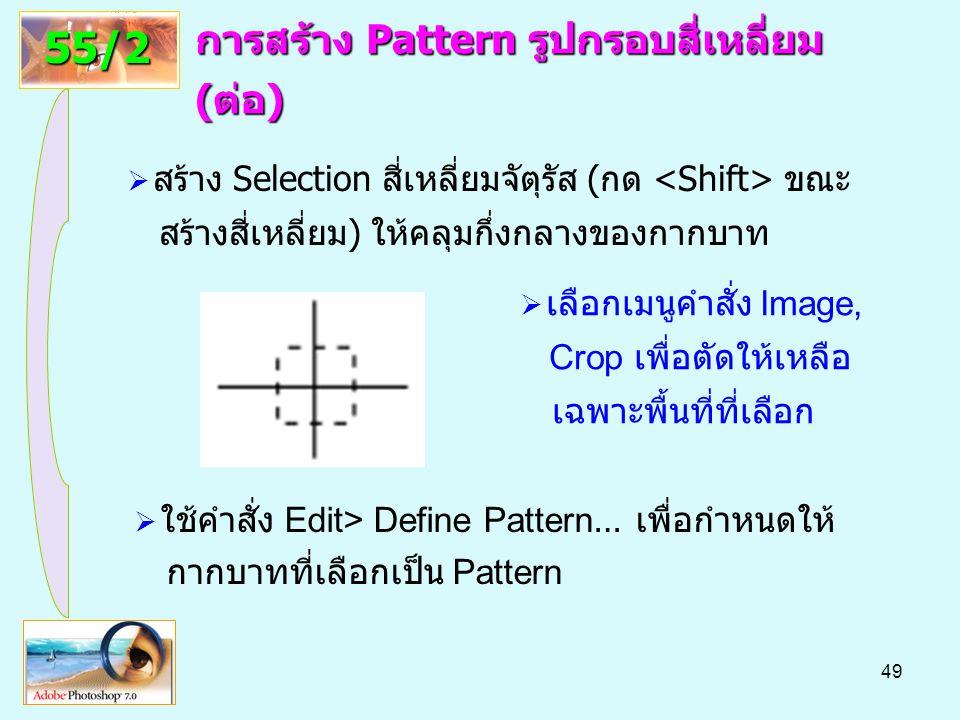 49 การสร้าง Pattern รูปกรอบสี่เหลี่ยม (ต่อ) 55/2  สร้าง Selection สี่เหลี่ยมจัตุรัส (กด ขณะ สร้างสี่เหลี่ยม) ให้คลุมกึ่งกลางของกากบาท  เลือกเมนูคำสั่ง Image, Crop เพื่อตัดให้เหลือ เฉพาะพื้นที่ที่เลือก  ใช้คำสั่ง Edit> Define Pattern … เพื่อกำหนดให้ กากบาทที่เลือกเป็น Pattern