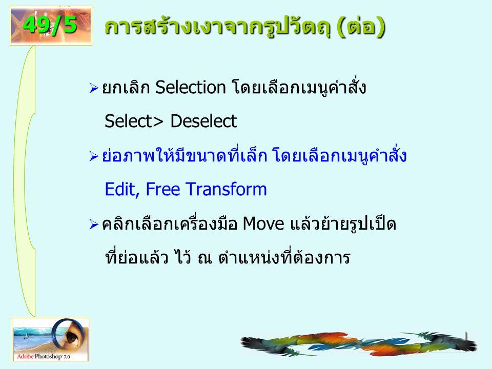 5 การสร้างเงาจากรูปวัตถุ ( ต่อ )  ยกเลิก Selection โดยเลือกเมนูคำสั่ง Select> Deselect  ย่อภาพให้มีขนาดที่เล็ก โดยเลือกเมนูคำสั่ง Edit, Free Transform  คลิกเลือกเครื่องมือ Move แล้วย้ายรูปเป็ด ที่ย่อแล้ว ไว้ ณ ตำแหน่งที่ต้องการ 49/5